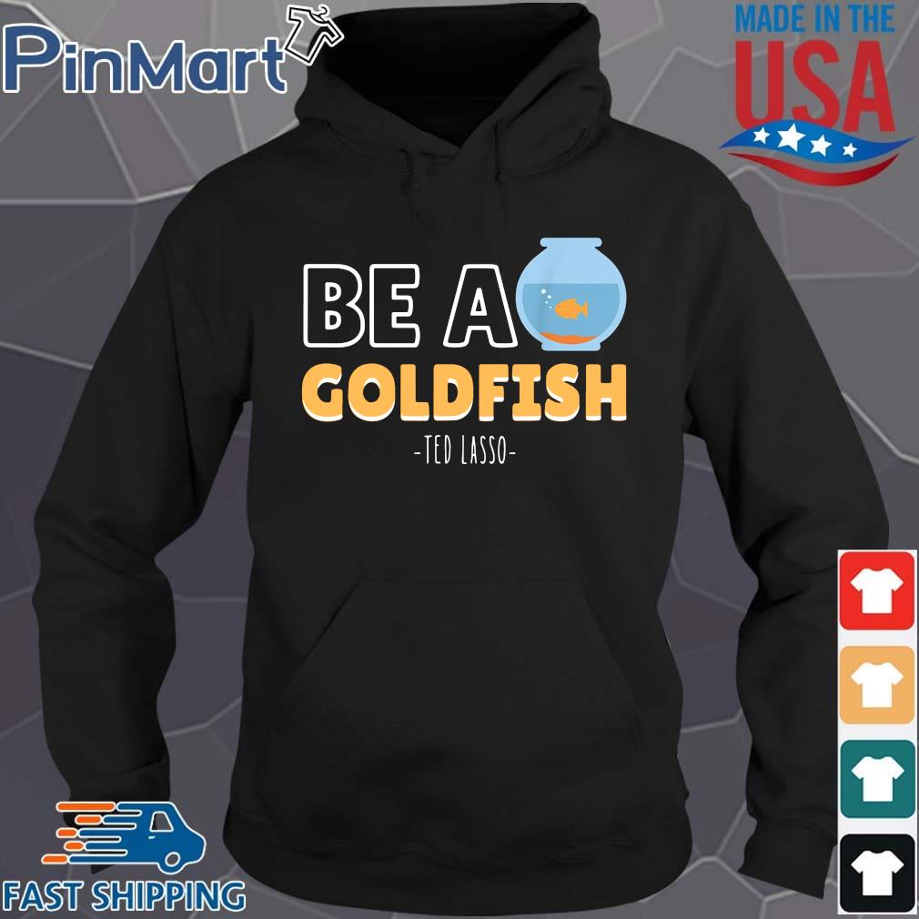 Be a goldfish ted lasso Hoodie den