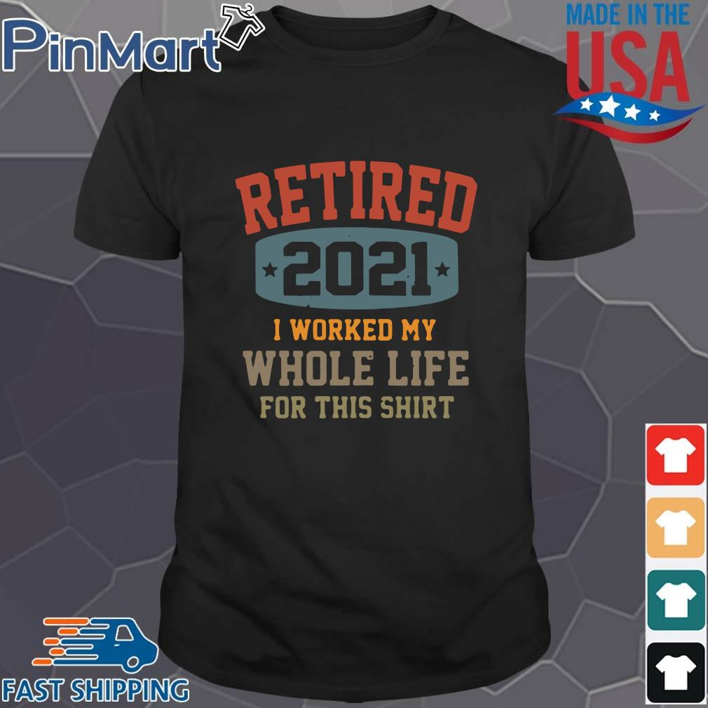 Retired 2021 I worked my whole life for this shirt