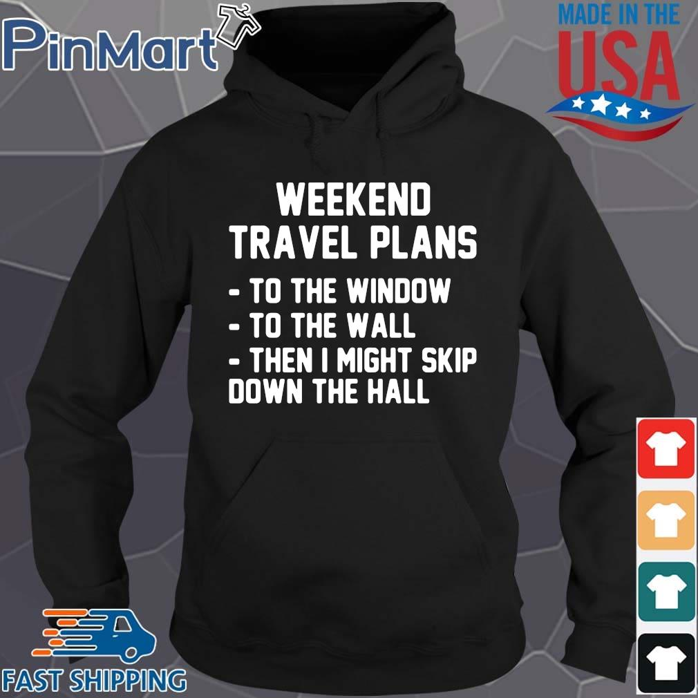 Weekend travel plans to the window the the wall then I might skip down the hall Hoodie den