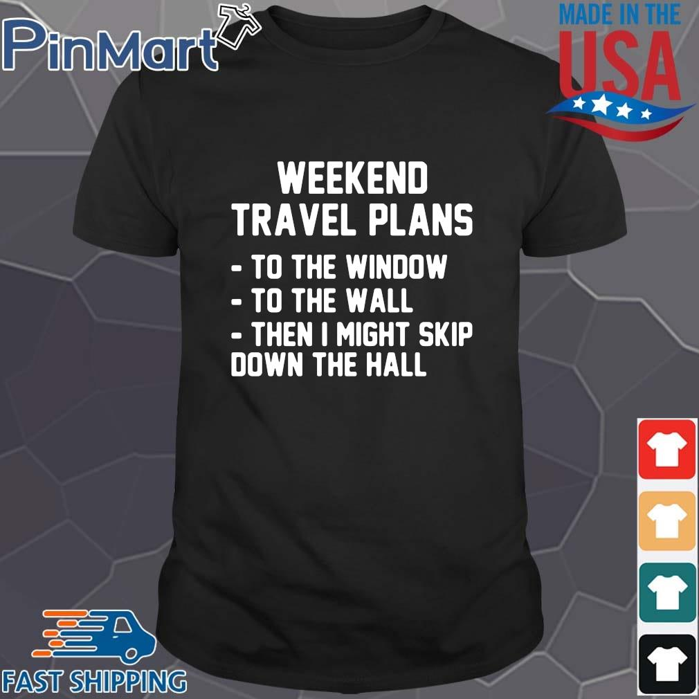 Weekend travel plans to the window the the wall then I might skip down the hall shirt