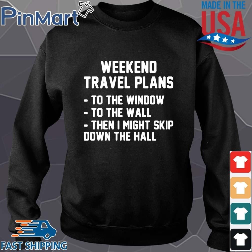 Weekend travel plans to the window the the wall then I might skip down the hall Sweater den