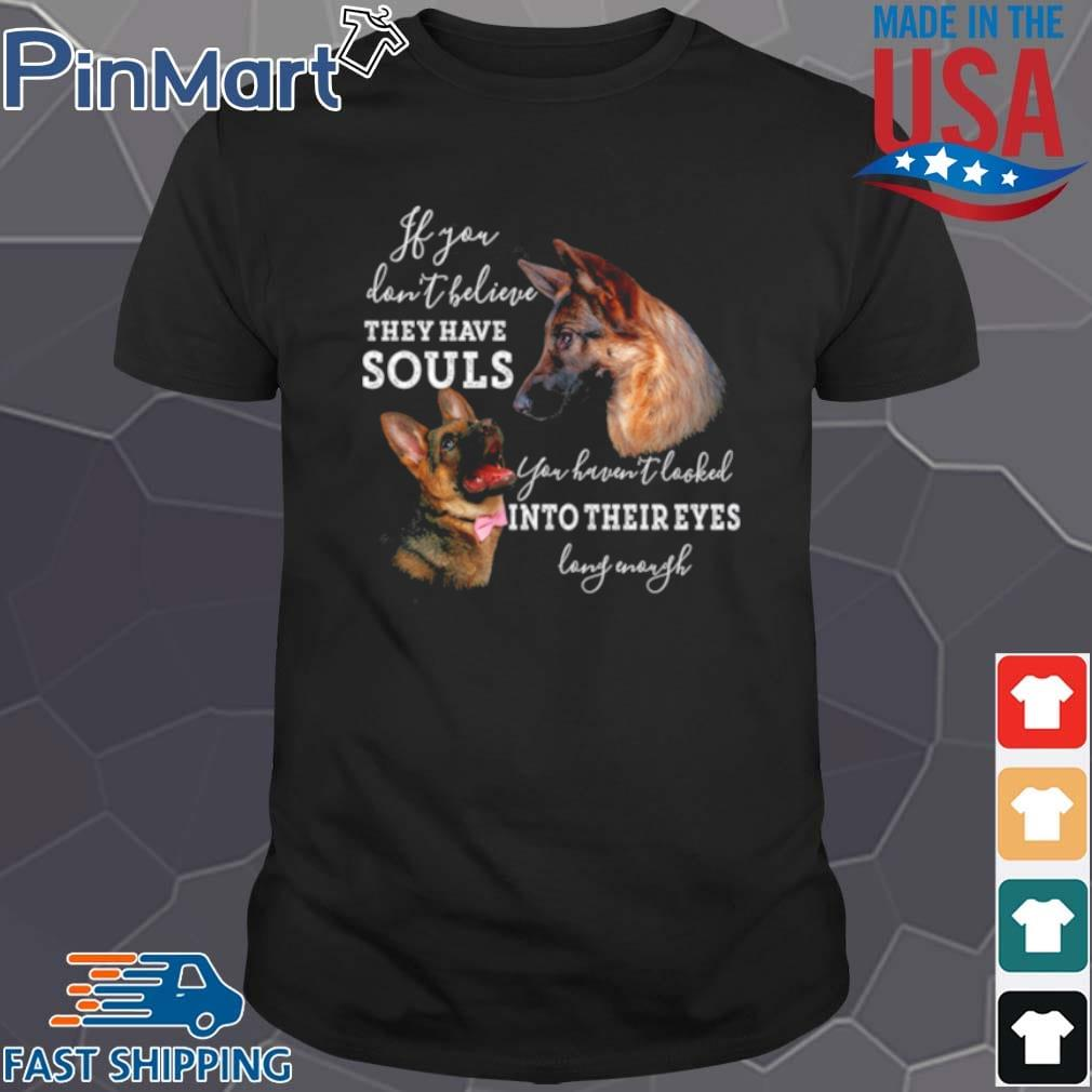 If You Dont Believe They Have Souls You Haven't Looked Into Their Eyes Long Enough Shirt