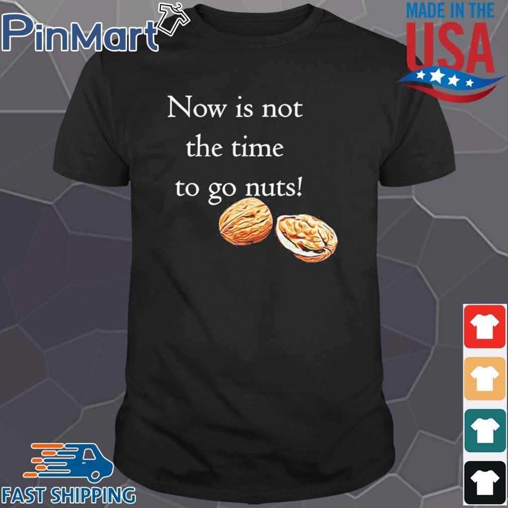 Now Is Not The Time To Go Nut Planet Shirt