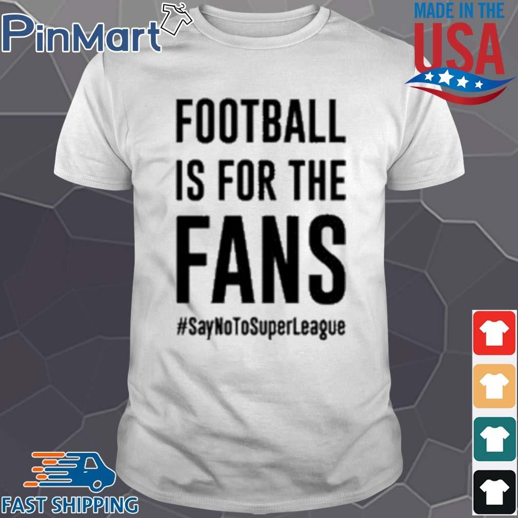 #SayNoToSuperLeague Football Is For The Fans Shirt