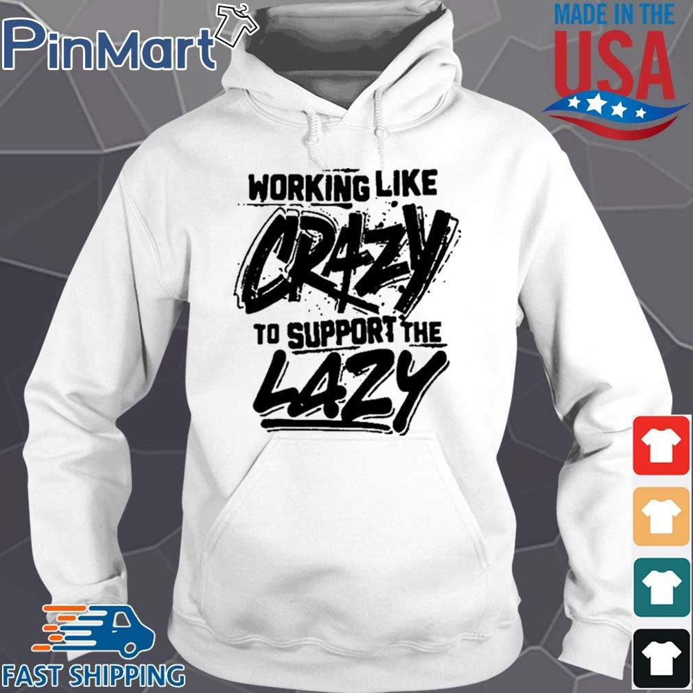 Working Like Crazy To Support The Lazy Us Shirt Hoodie trang