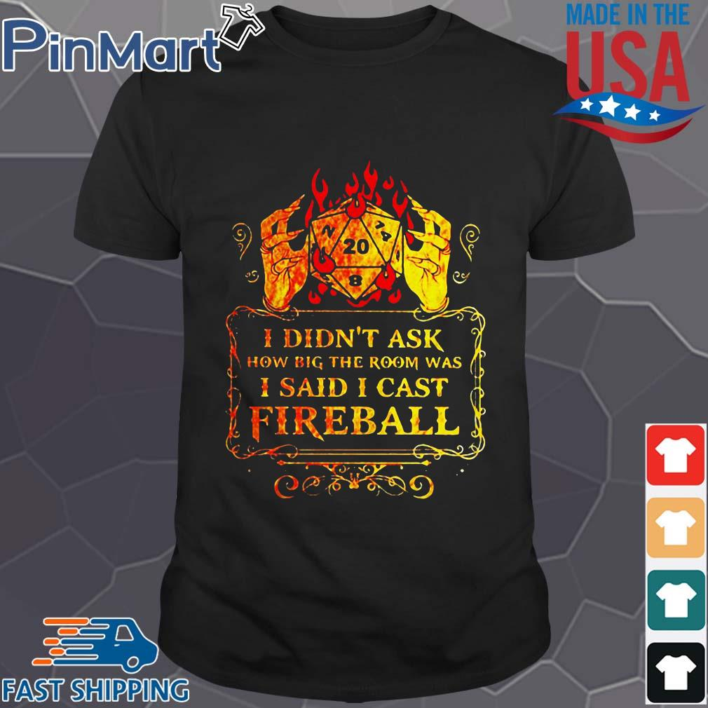 Dungeons I didn't ask how big the room was I said I cast fireball shirt