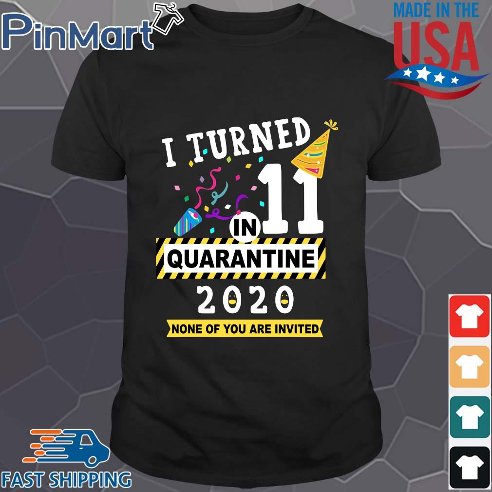 I turned 11 birthday in quarantine 2020 none of you are invited shirt
