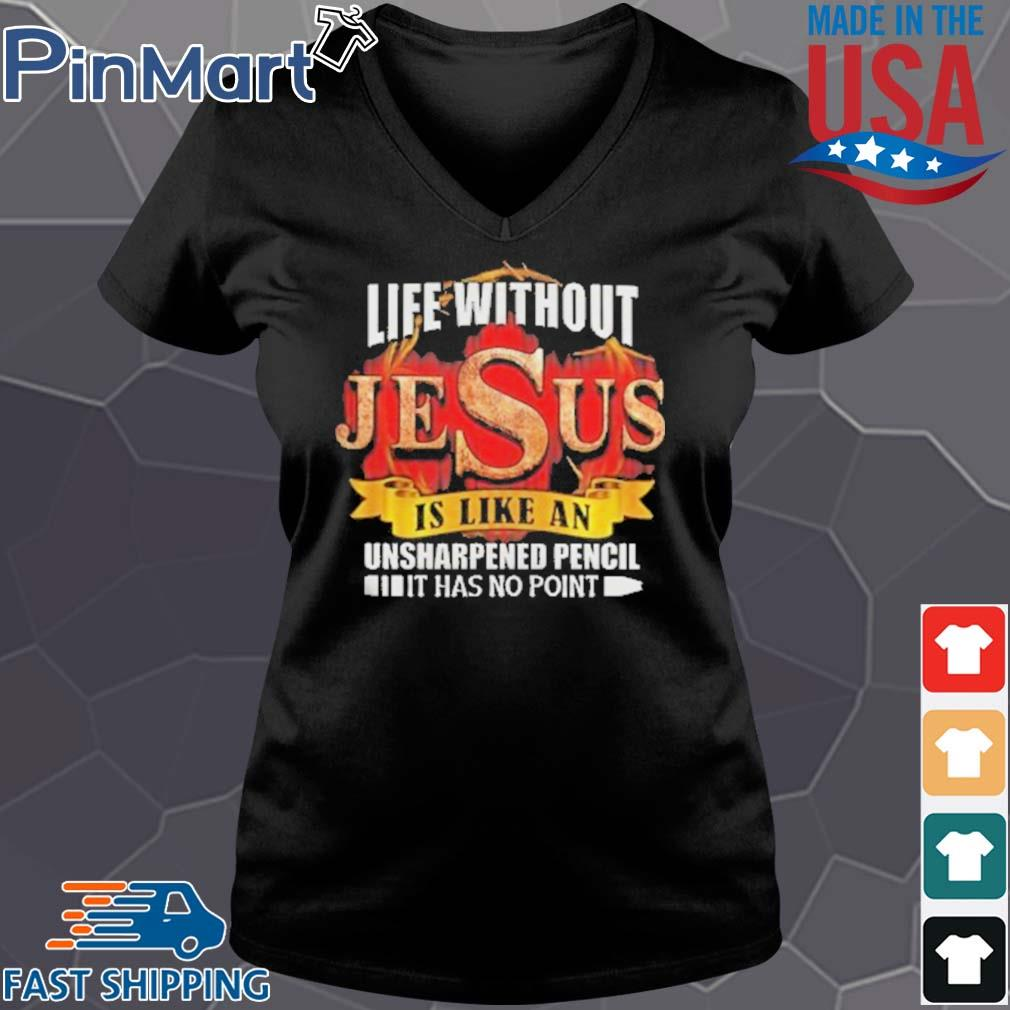 Life Without Jesus Is Like An Unsharpened Pencil It Has No Point Shirt Vneck den