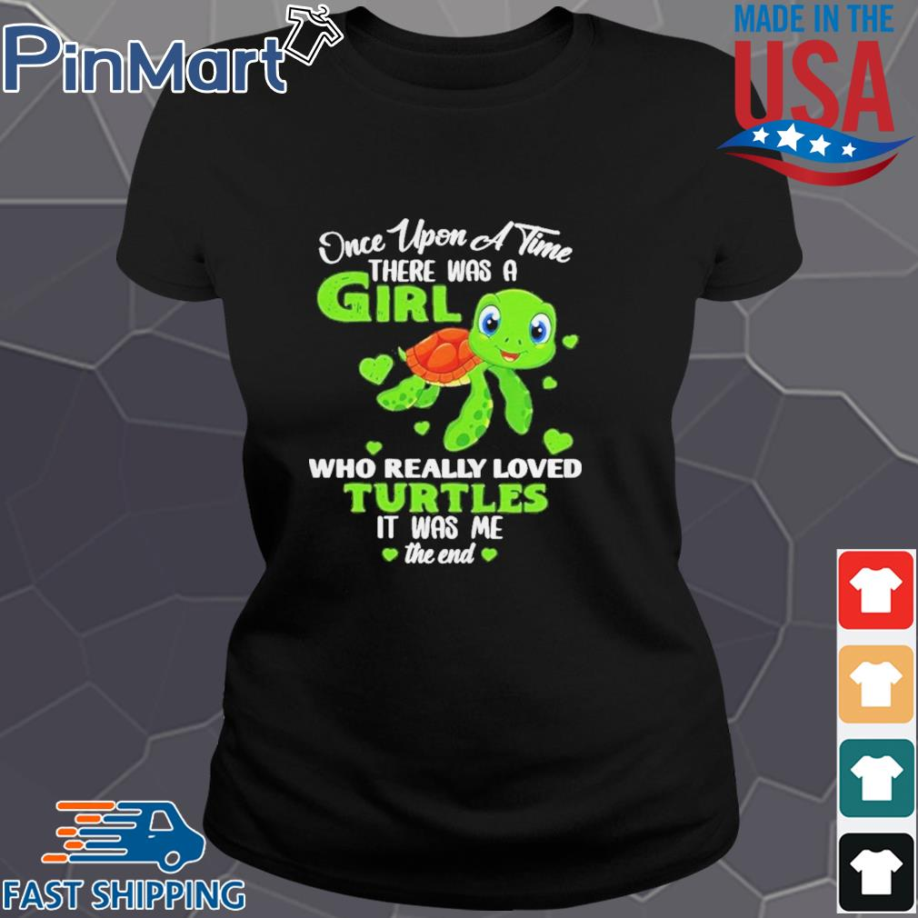 Once Upon A Time There Was A Girl Who Really Loved Turtles It Was Me The End Shirt Ladies den