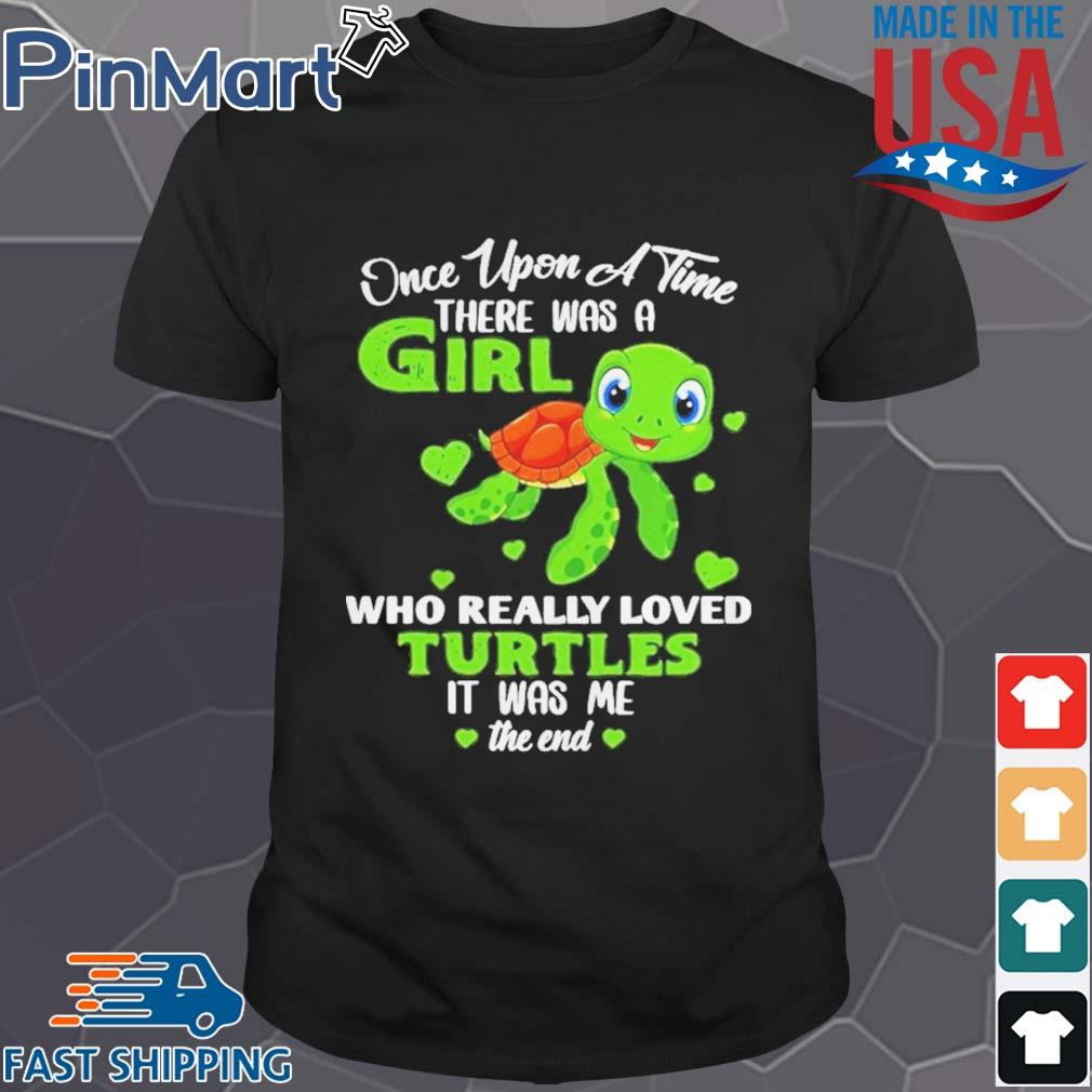 Once Upon A Time There Was A Girl Who Really Loved Turtles It Was Me The End Shirt