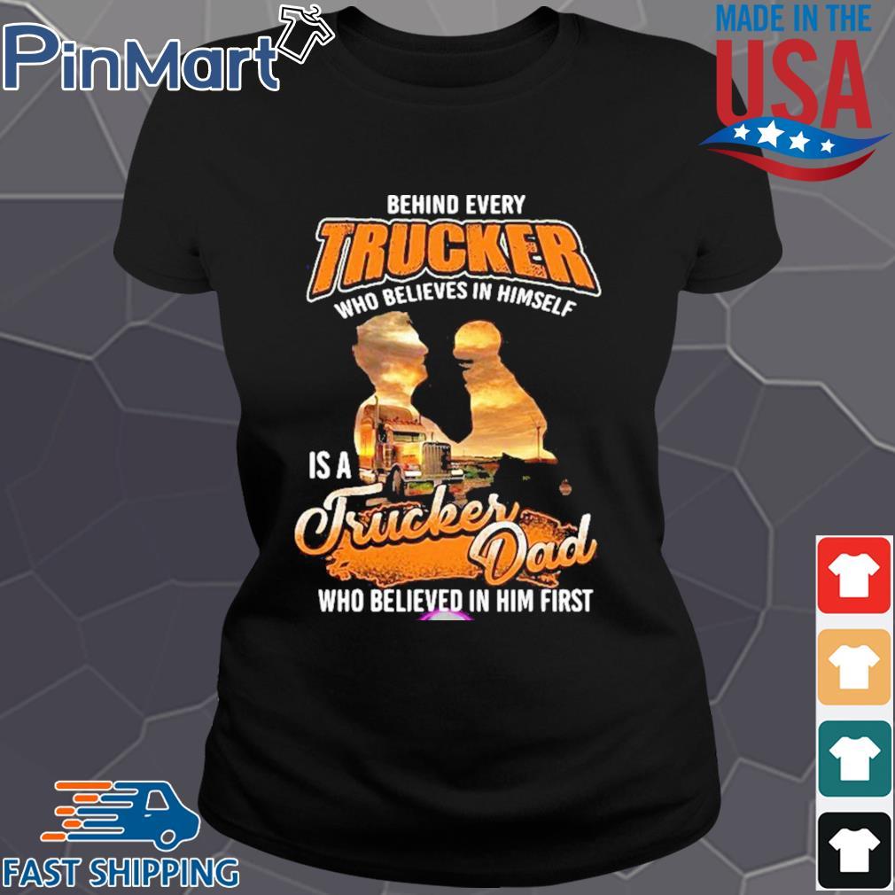 Behind Every Trucker Who Believes In Himself Is A Trucker Dad Who Believed In Him First Shirt Ladies den