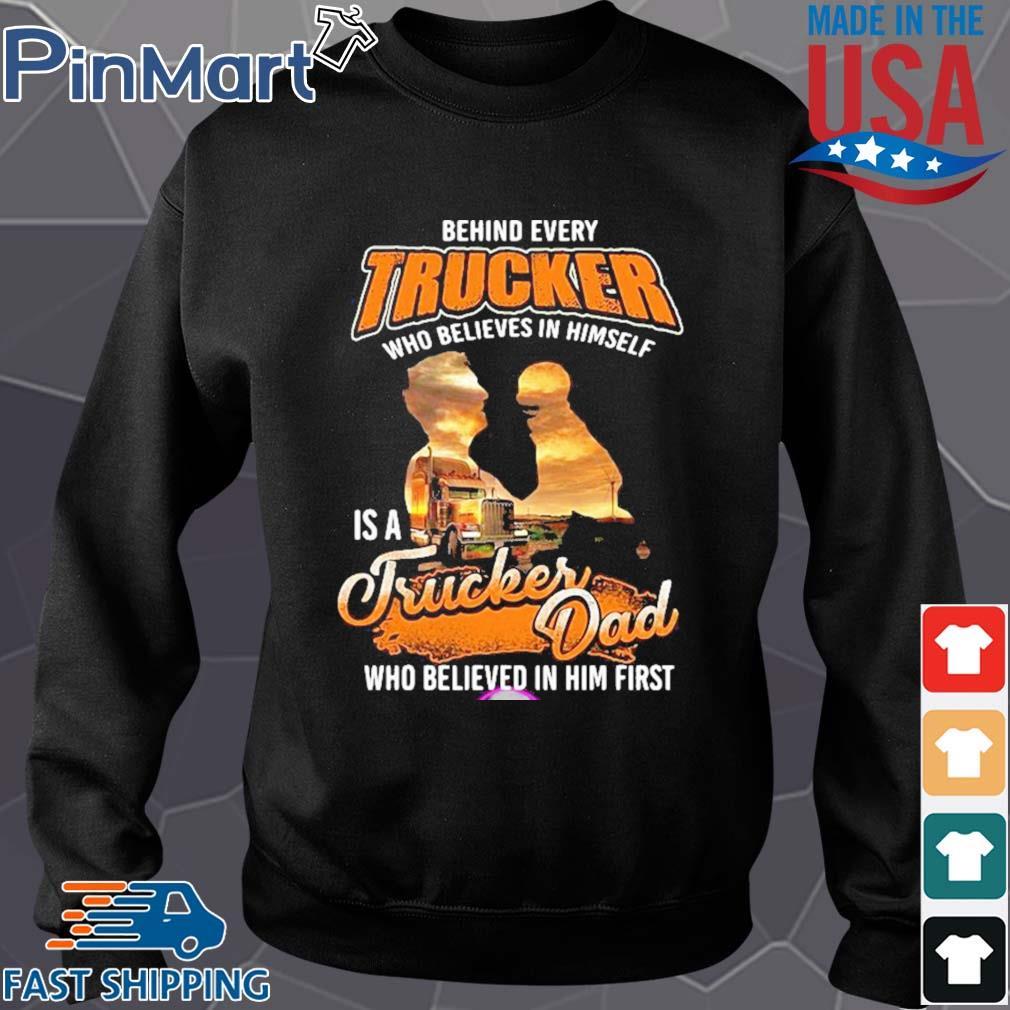 Behind Every Trucker Who Believes In Himself Is A Trucker Dad Who Believed In Him First Shirt Sweater den