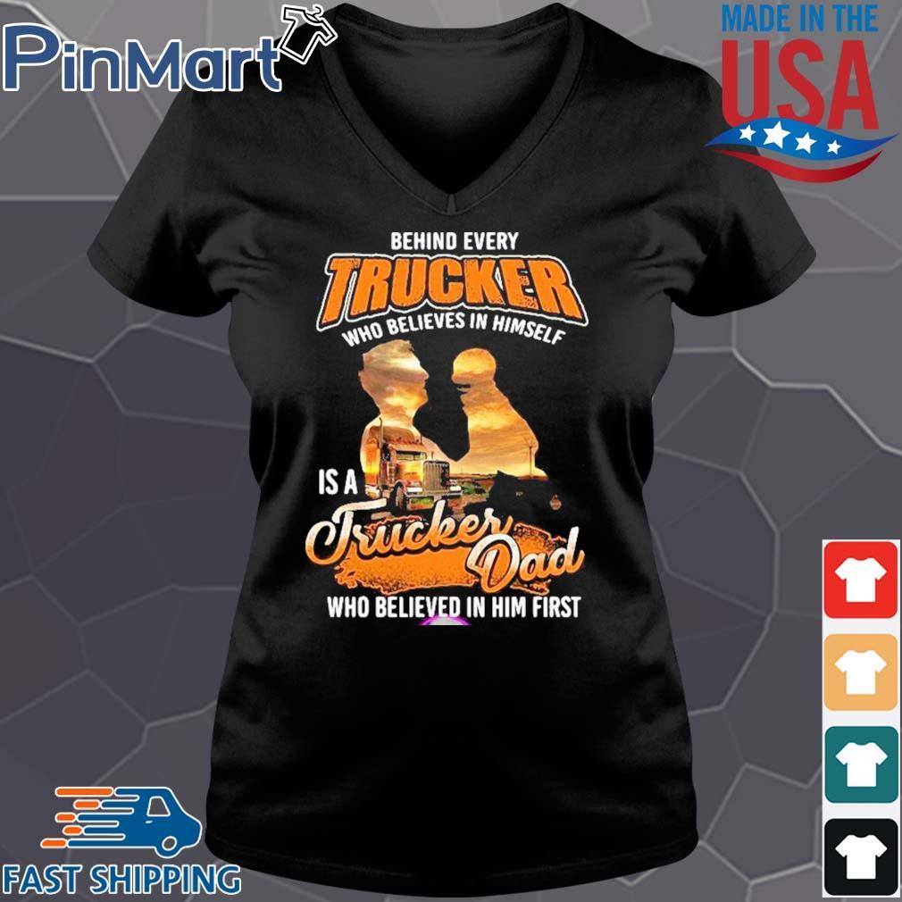 Behind Every Trucker Who Believes In Himself Is A Trucker Dad Who Believed In Him First Shirt Vneck den