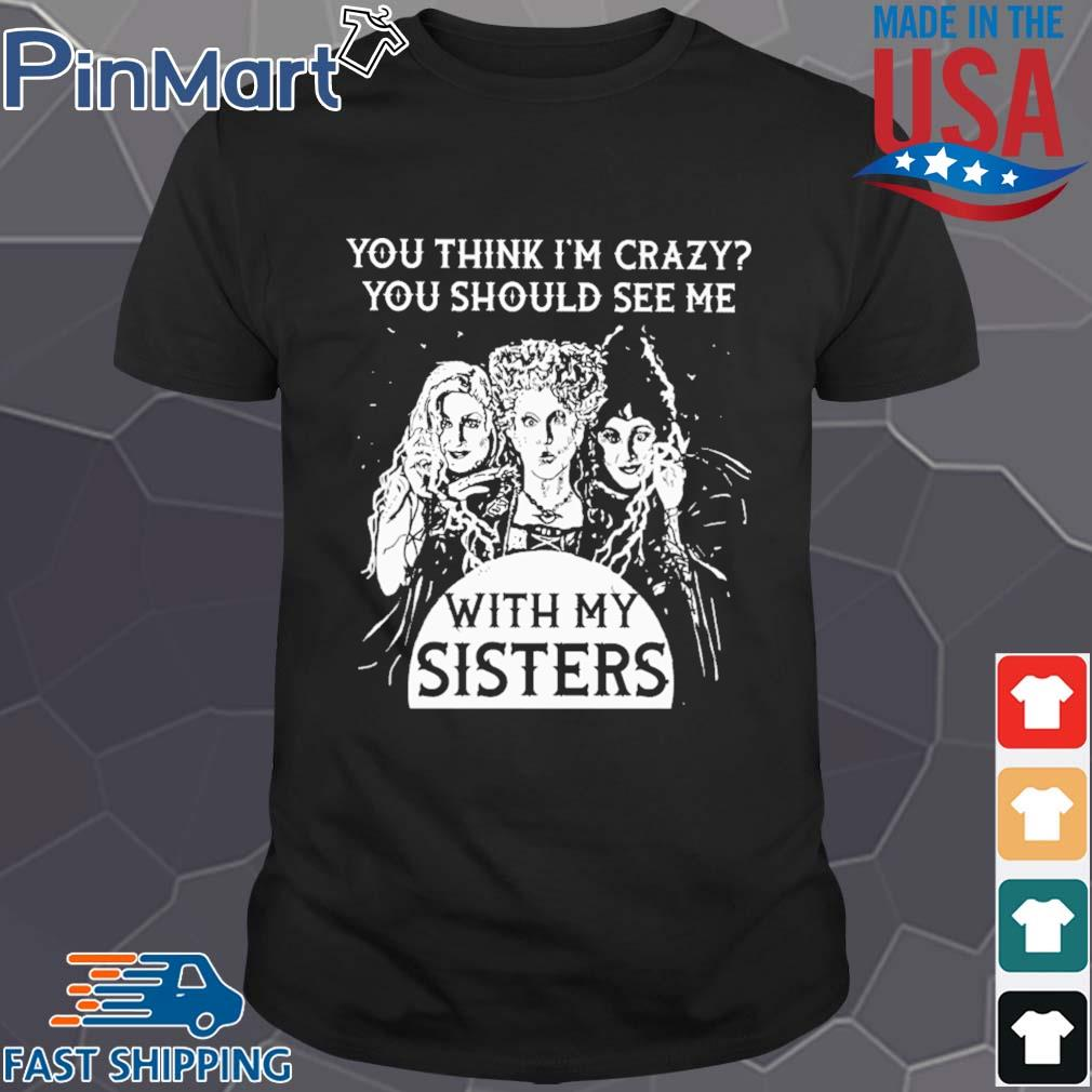 Hocus Pocus You Think I'm Crazy You Should See Me With My Sisters Shirt