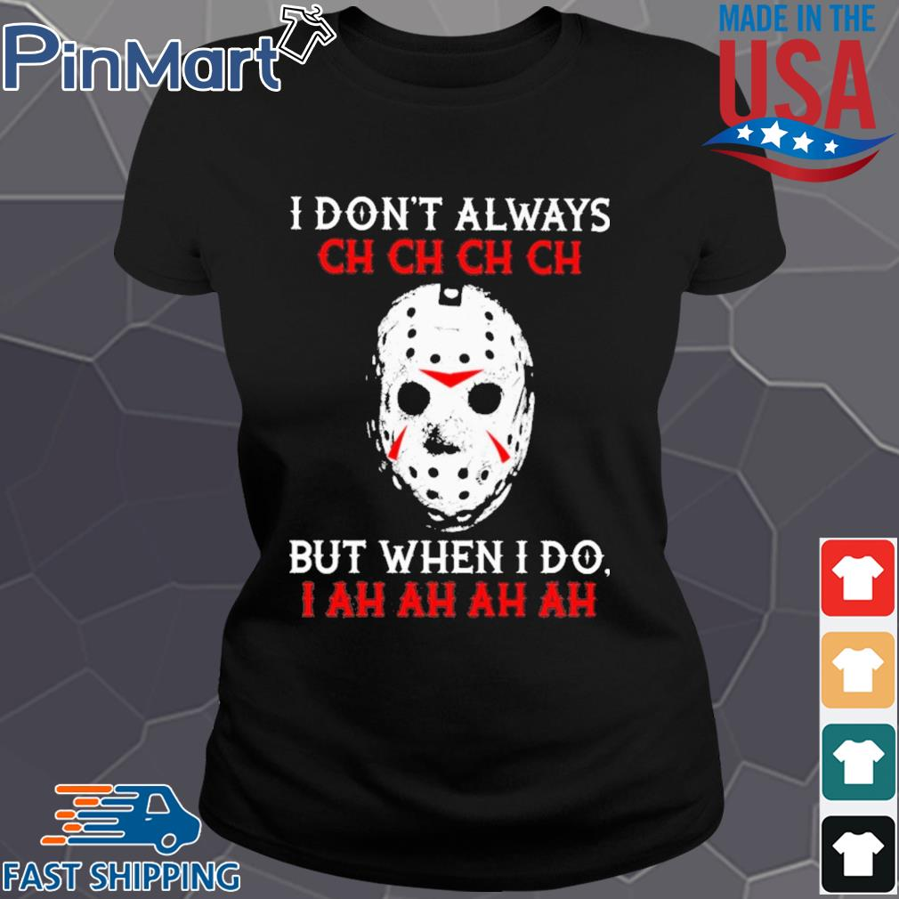 Jason Voorhees I dont always ch ch ch ch but when I do s Ladies den