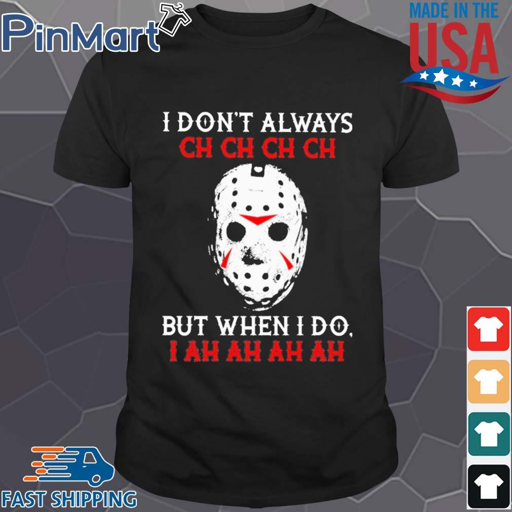 Jason Voorhees I dont always ch ch ch ch but when I do shirt
