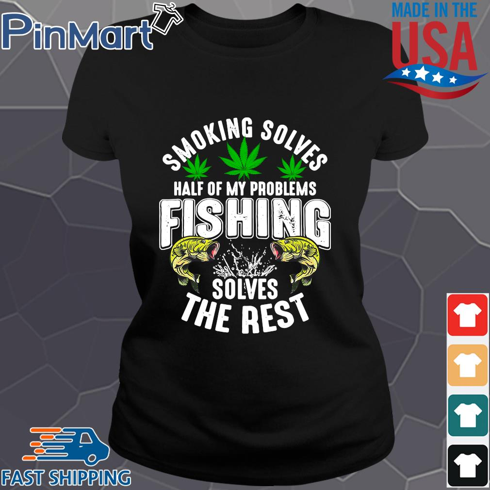 Smoking solves half of my problems fishing solves the rest weed shirts Ladies den