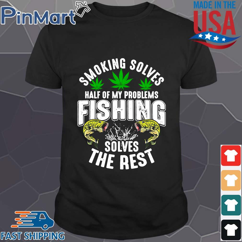 Smoking solves half of my problems fishing solves the rest weed shirts