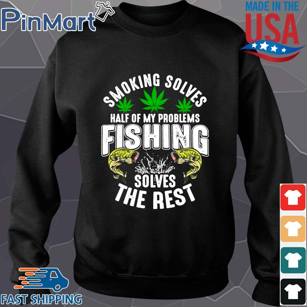 Smoking solves half of my problems fishing solves the rest weed shirts Sweater den
