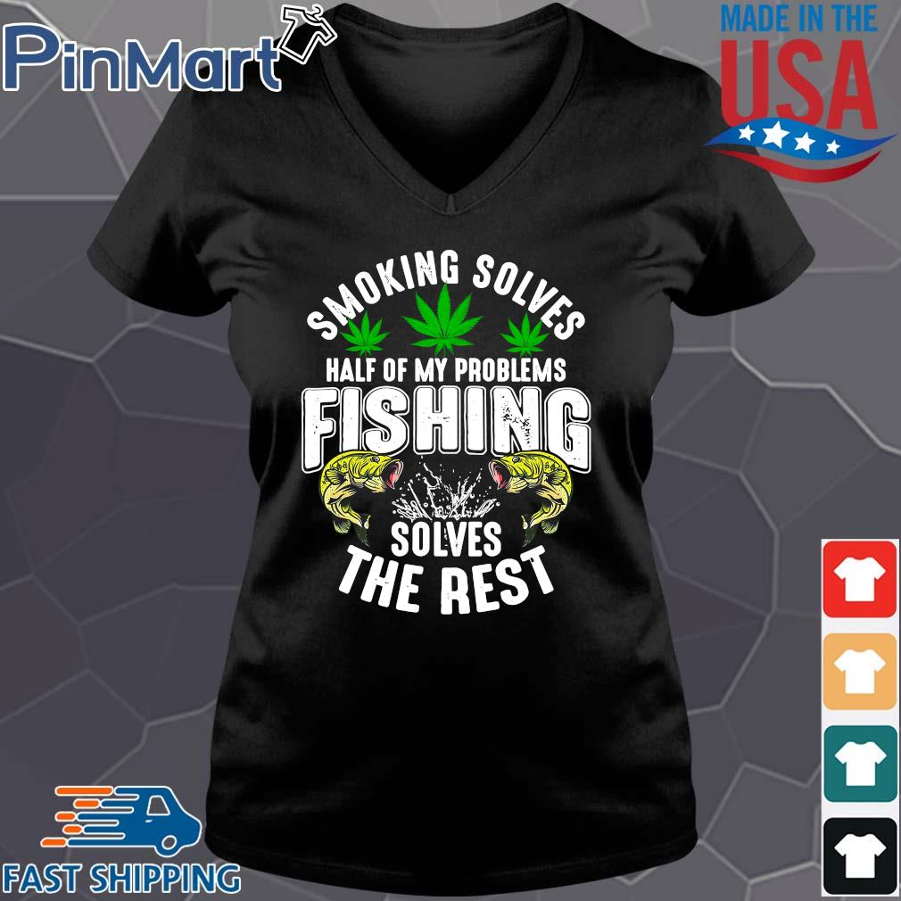 Smoking solves half of my problems fishing solves the rest weed shirts Vneck den