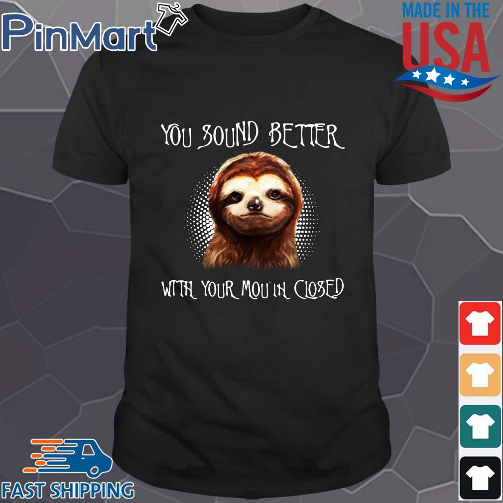 Sloth you sound better with your mouth closed shirt