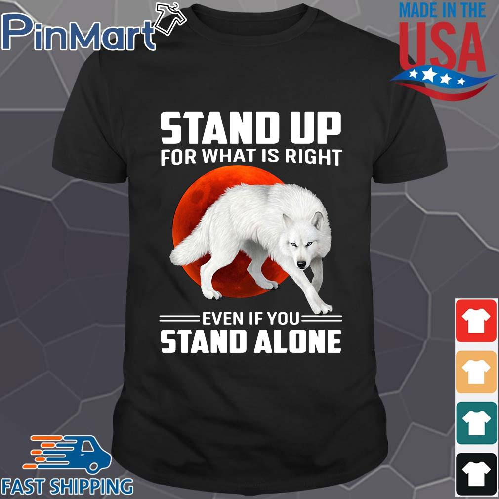 Wolf stand up for what is right even if you stand alone shirt