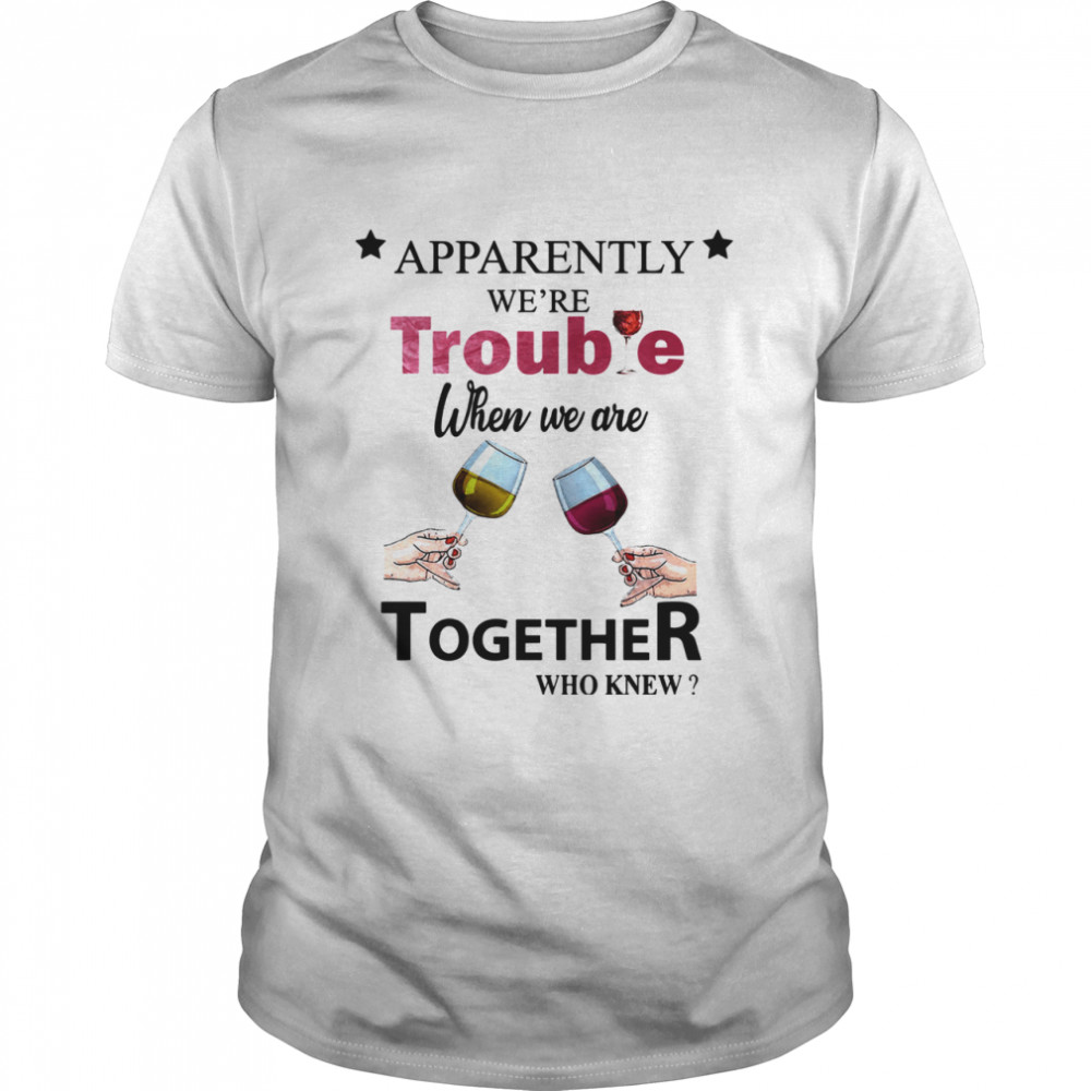 Apparently Were Trouble When We Ride Together Who Knew Wine  Classic Men's T-shirt
