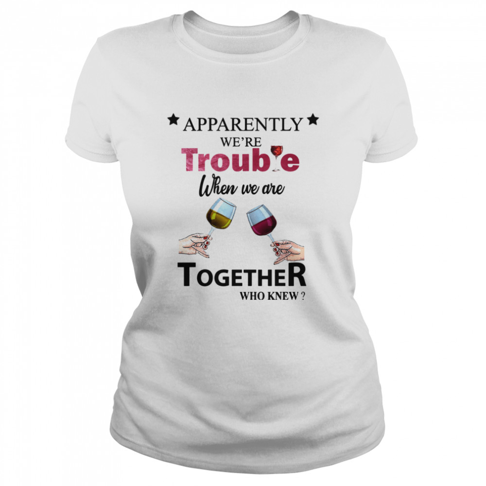 Apparently Were Trouble When We Ride Together Who Knew Wine  Classic Women's T-shirt
