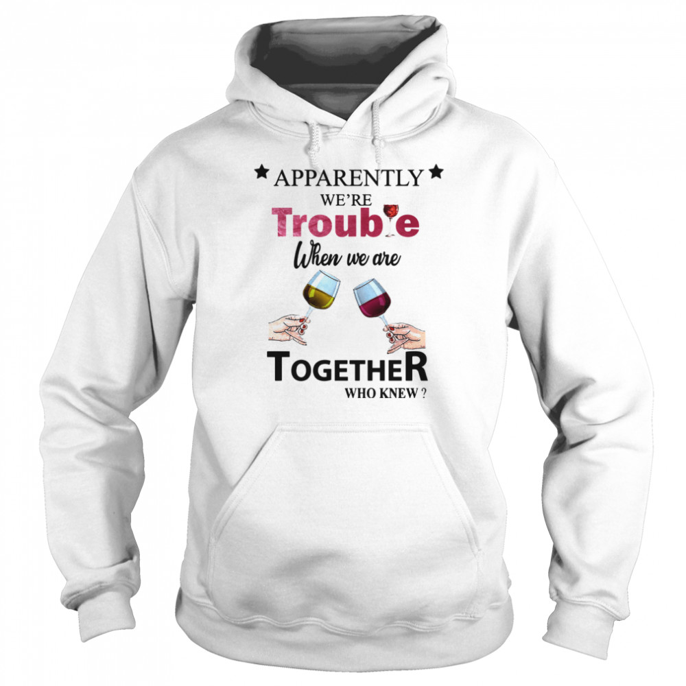 Apparently Were Trouble When We Ride Together Who Knew Wine  Unisex Hoodie