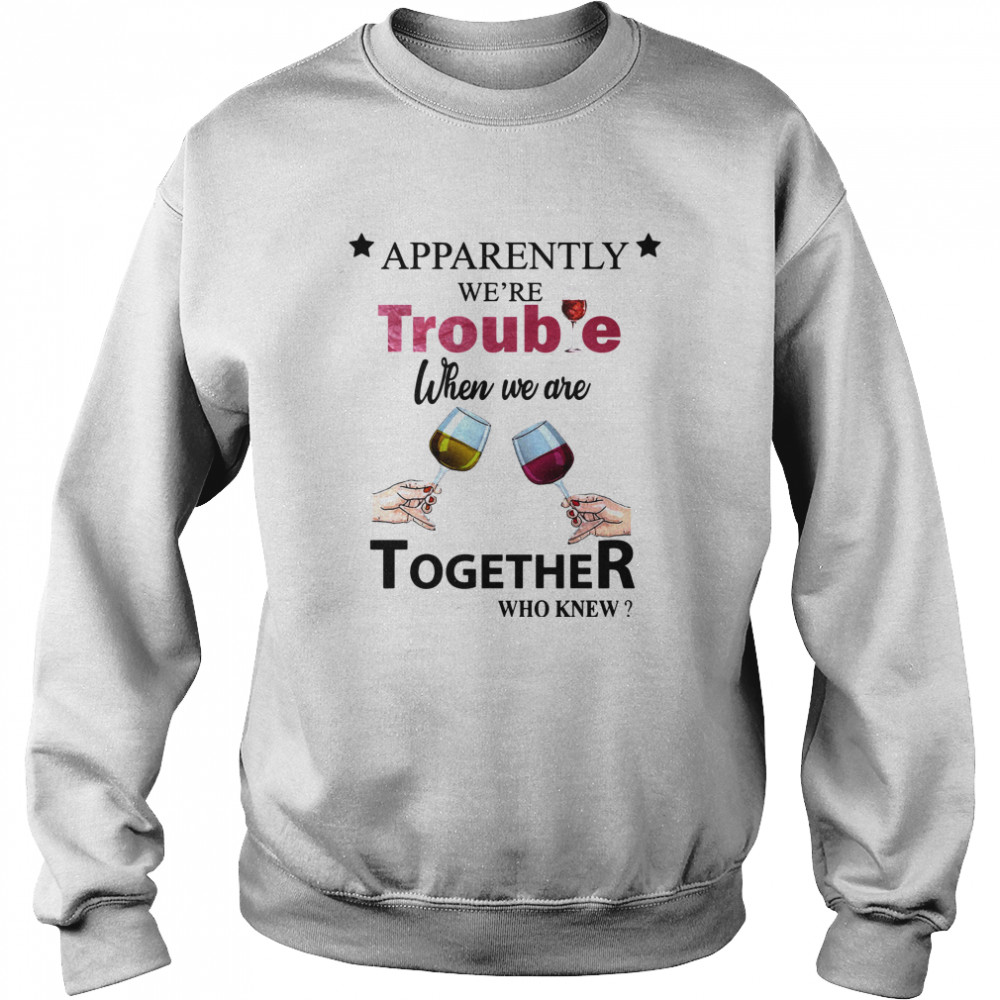 Apparently Were Trouble When We Ride Together Who Knew Wine  Unisex Sweatshirt